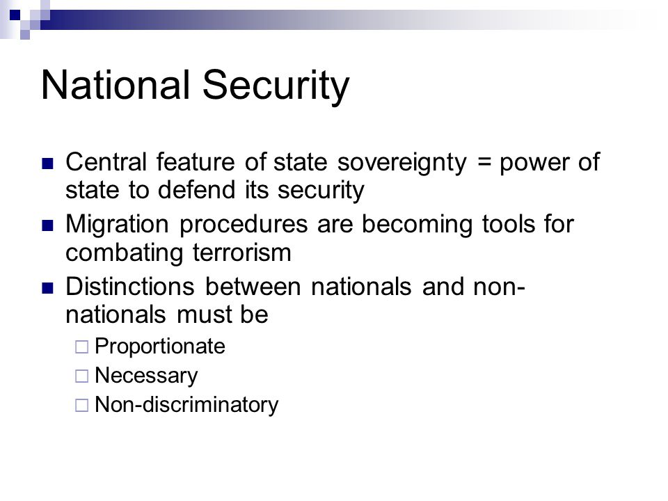 National Security Central feature of state sovereignty = power of state to defend its security Migration procedures are becoming tools for combating terrorism Distinctions between nationals and non- nationals must be  Proportionate  Necessary  Non-discriminatory