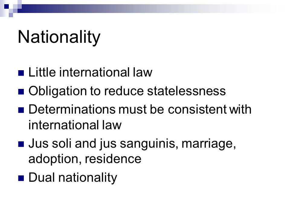 Nationality Little international law Obligation to reduce statelessness Determinations must be consistent with international law Jus soli and jus sanguinis, marriage, adoption, residence Dual nationality