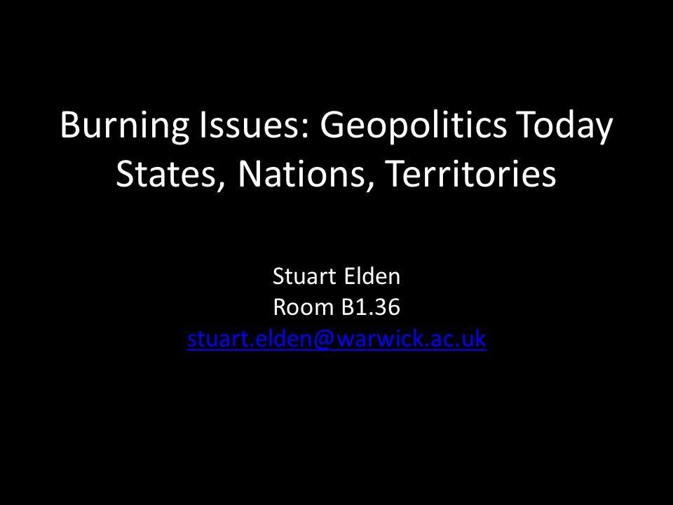 Burning Issues: Geopolitics Today States, Nations, Territories Stuart Elden Room B1.36 stuart.elden@warwick.ac.uk