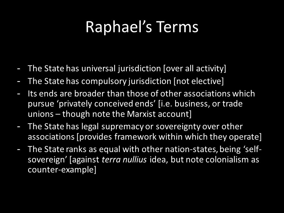 Raphael's Terms - The State has universal jurisdiction [over all activity] - The State has compulsory jurisdiction [not elective] - Its ends are broader than those of other associations which pursue 'privately conceived ends' [i.e.