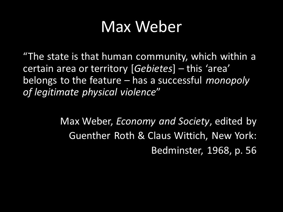Max Weber The state is that human community, which within a certain area or territory [Gebietes] – this 'area' belongs to the feature – has a successful monopoly of legitimate physical violence Max Weber, Economy and Society, edited by Guenther Roth & Claus Wittich, New York: Bedminster, 1968, p.
