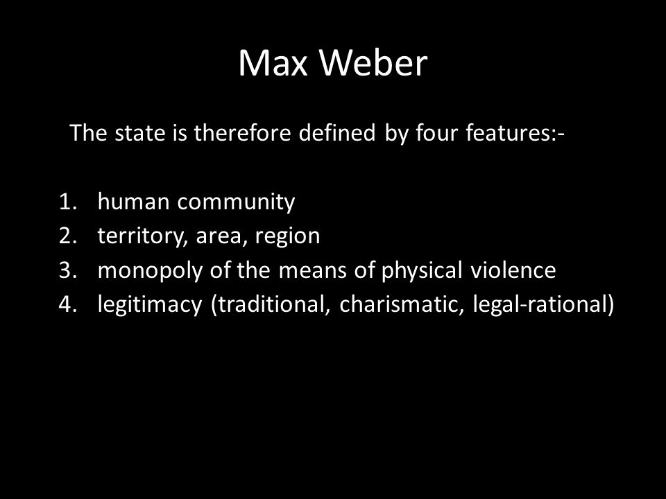 Max Weber The state is therefore defined by four features:- 1.human community 2.territory, area, region 3.monopoly of the means of physical violence 4.legitimacy (traditional, charismatic, legal-rational)