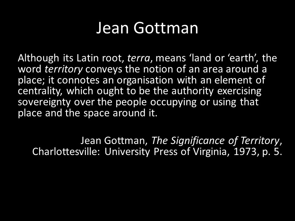 Jean Gottman Although its Latin root, terra, means 'land or 'earth', the word territory conveys the notion of an area around a place; it connotes an organisation with an element of centrality, which ought to be the authority exercising sovereignty over the people occupying or using that place and the space around it.