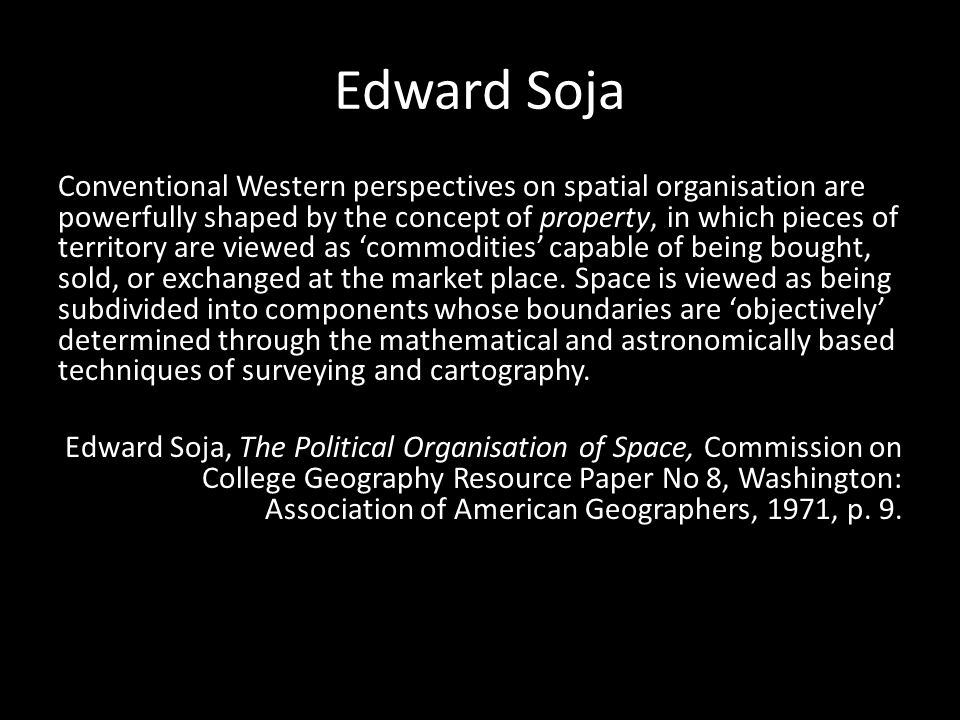 Edward Soja Conventional Western perspectives on spatial organisation are powerfully shaped by the concept of property, in which pieces of territory are viewed as 'commodities' capable of being bought, sold, or exchanged at the market place.
