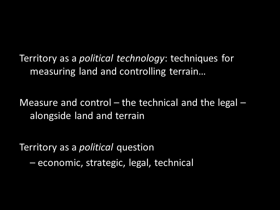 Territory as a political technology: techniques for measuring land and controlling terrain… Measure and control – the technical and the legal – alongside land and terrain Territory as a political question – economic, strategic, legal, technical