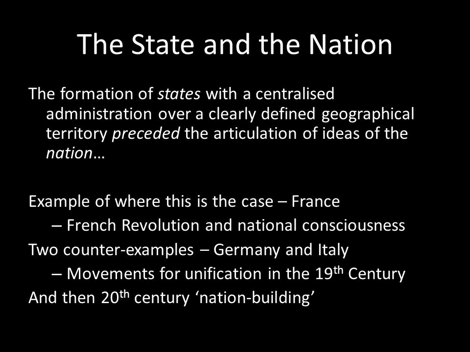 The State and the Nation The formation of states with a centralised administration over a clearly defined geographical territory preceded the articulation of ideas of the nation… Example of where this is the case – France – French Revolution and national consciousness Two counter-examples – Germany and Italy – Movements for unification in the 19 th Century And then 20 th century 'nation-building'