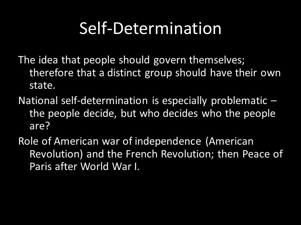 Self-Determination The idea that people should govern themselves; therefore that a distinct group should have their own state.