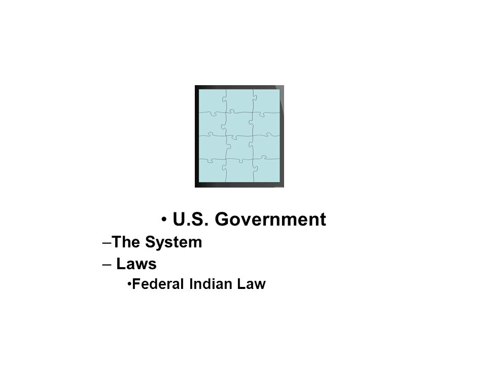U.S. Government –The System – Laws Federal Indian Law