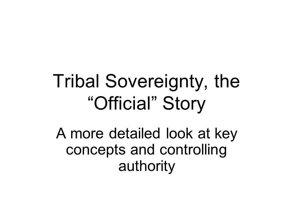 Tribal Sovereignty, the Official Story A more detailed look at key concepts and controlling authority