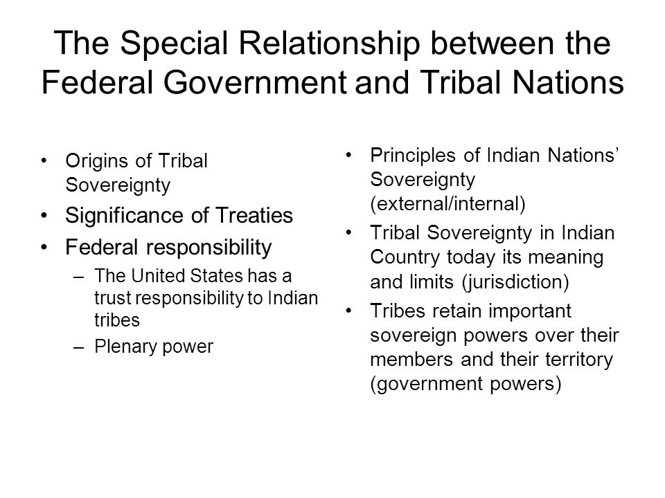 The Special Relationship between the Federal Government and Tribal Nations Origins of Tribal Sovereignty Significance of Treaties Federal responsibility –The United States has a trust responsibility to Indian tribes –Plenary power Principles of Indian Nations' Sovereignty (external/internal) Tribal Sovereignty in Indian Country today its meaning and limits (jurisdiction) Tribes retain important sovereign powers over their members and their territory (government powers)