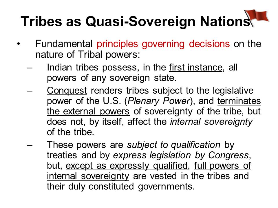 Tribes as Quasi-Sovereign Nations Fundamental principles governing decisions on the nature of Tribal powers: –Indian tribes possess, in the first instance, all powers of any sovereign state.