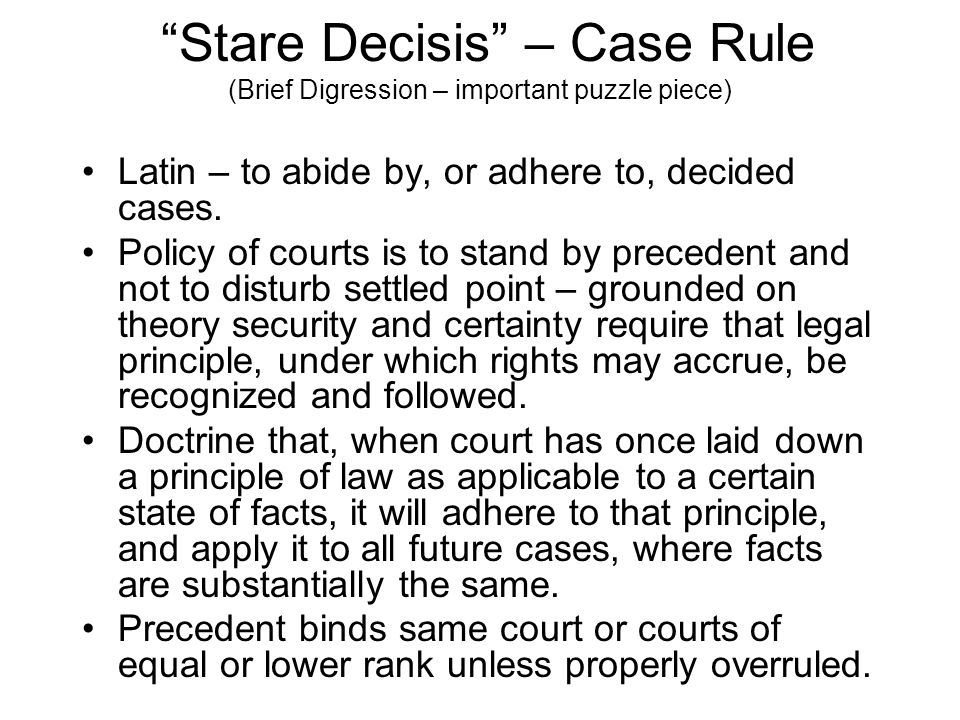 Stare Decisis – Case Rule (Brief Digression – important puzzle piece) Latin – to abide by, or adhere to, decided cases.
