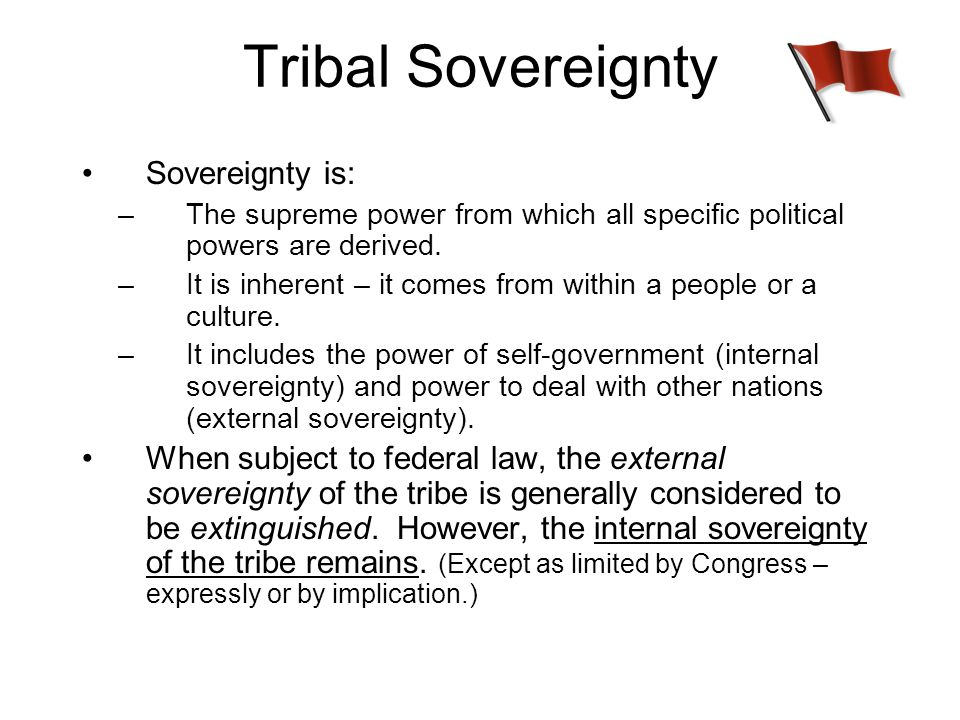 Tribal Sovereignty Sovereignty is: –The supreme power from which all specific political powers are derived.