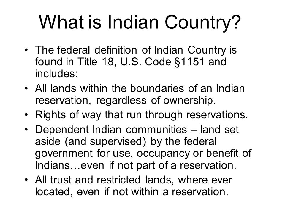 What is Indian Country. The federal definition of Indian Country is found in Title 18, U.S.