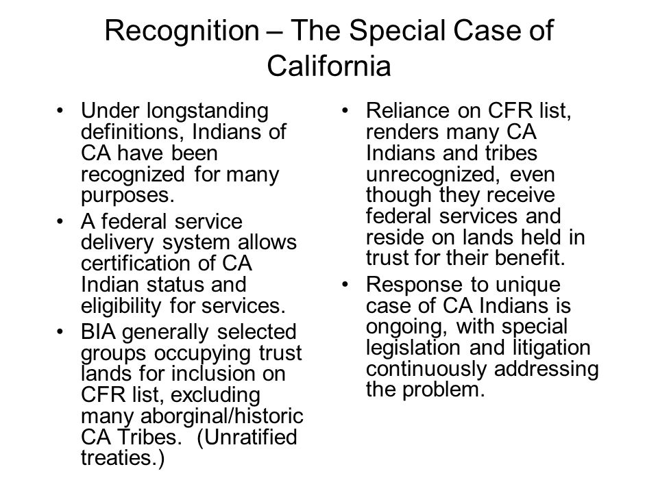 Recognition – The Special Case of California Under longstanding definitions, Indians of CA have been recognized for many purposes.