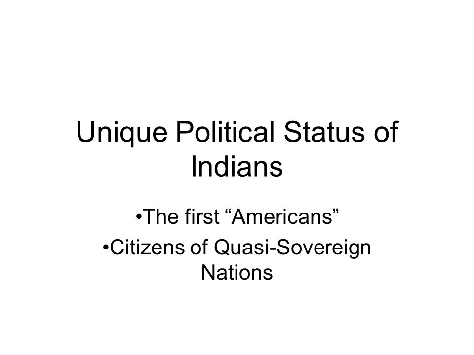 Unique Political Status of Indians The first Americans Citizens of Quasi-Sovereign Nations