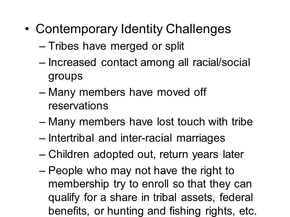 Contemporary Identity Challenges –Tribes have merged or split –Increased contact among all racial/social groups –Many members have moved off reservations –Many members have lost touch with tribe –Intertribal and inter-racial marriages –Children adopted out, return years later –People who may not have the right to membership try to enroll so that they can qualify for a share in tribal assets, federal benefits, or hunting and fishing rights, etc.