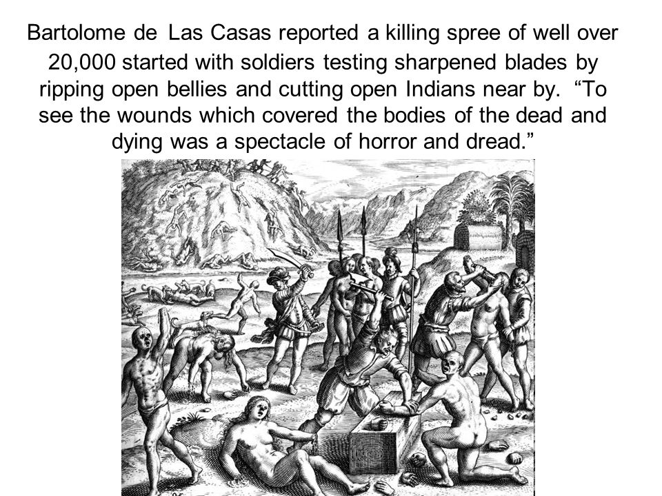 Bartolome de Las Casas reported a killing spree of well over 20,000 started with soldiers testing sharpened blades by ripping open bellies and cutting open Indians near by.