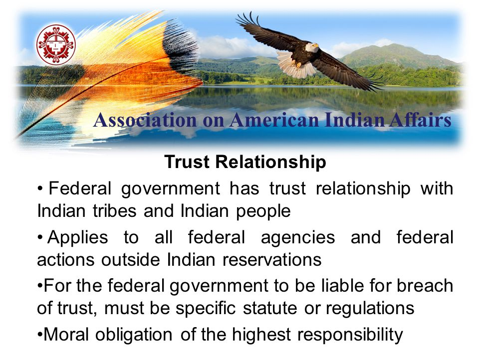 Association on American Indian Affairs Trust Relationship Federal government has trust relationship with Indian tribes and Indian people Applies to all federal agencies and federal actions outside Indian reservations For the federal government to be liable for breach of trust, must be specific statute or regulations Moral obligation of the highest responsibility