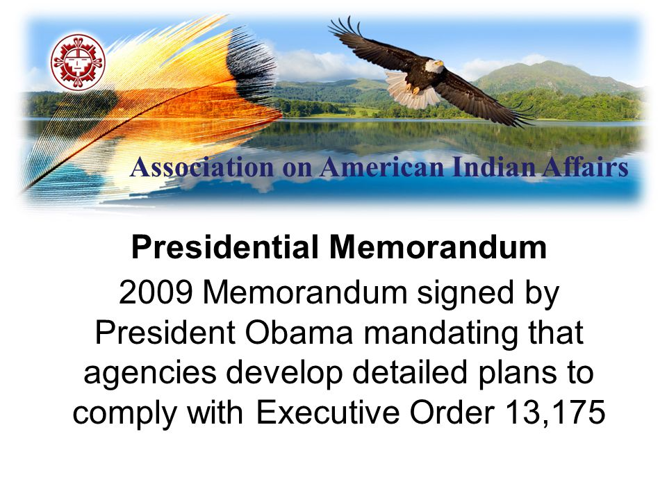 Association on American Indian Affairs Presidential Memorandum 2009 Memorandum signed by President Obama mandating that agencies develop detailed plans to comply with Executive Order 13,175