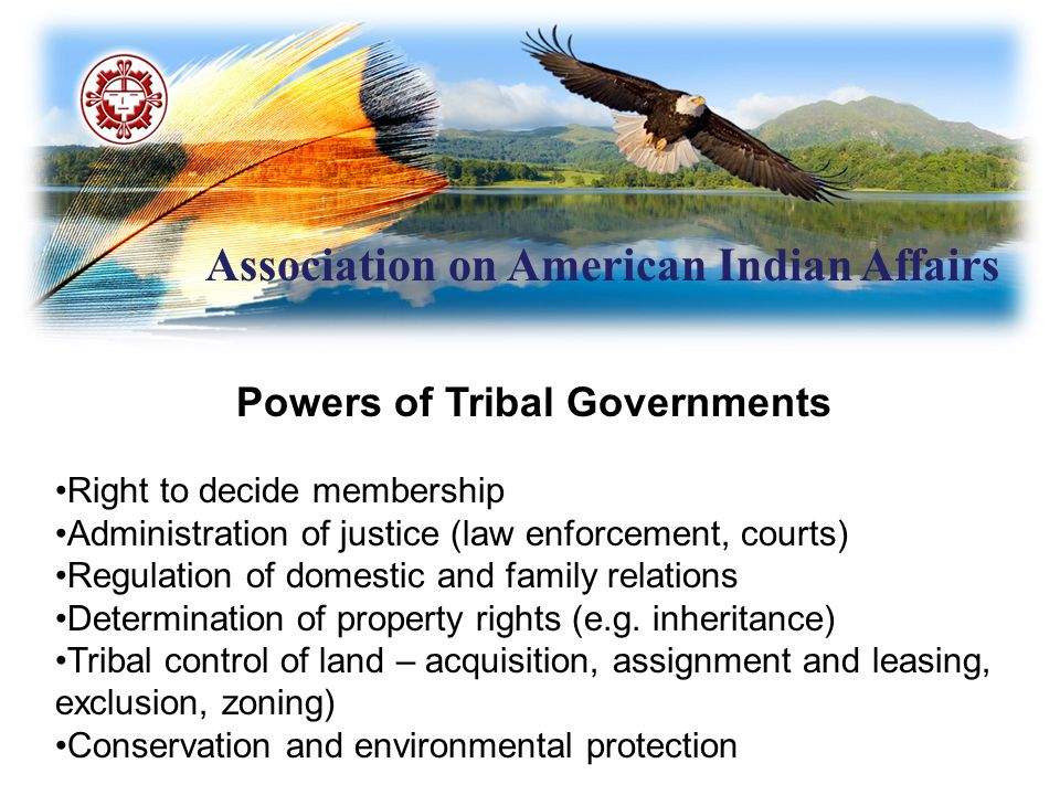 Association on American Indian Affairs Powers of Tribal Governments Right to decide membership Administration of justice (law enforcement, courts) Regulation of domestic and family relations Determination of property rights (e.g.