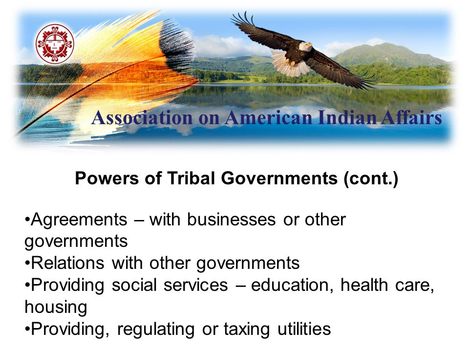Association on American Indian Affairs Indian Self-Determination and Educational Assistance Act (cont.) Self-Governance Compacts: Single annual funding agreement – self- governance compacts Applies to Interior and HHS Up to 50/year per agency permitted Terms are negotiated; tribescan reallocate funds and redesign or consolidate programs.