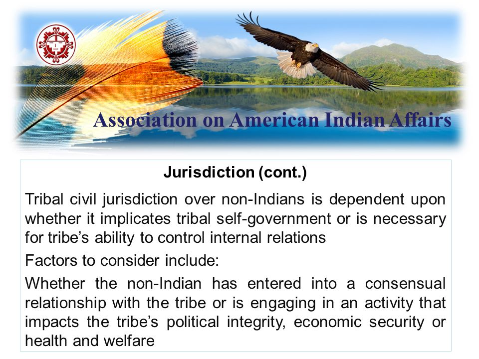 Association on American Indian Affairs Jurisdiction (cont.) Criminal Jurisdiction Tribes have jurisdiction over crimes committed by American Indian/Alaska Natives on Indian land Punishments that may be imposed limited by Indian Civil Rights Act; recent amendments in Tribal Law and Order Act modify ICRA restrictions.