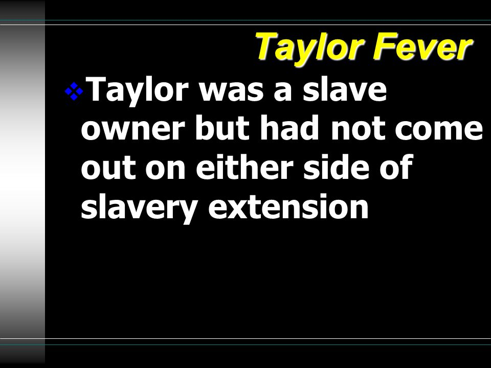Taylor Fever  Taylor was a slave owner but had not come out on either side of slavery extension