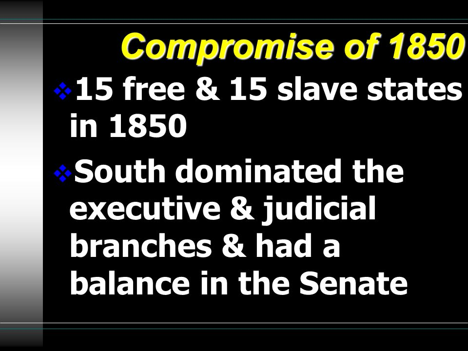 Compromise of 1850  15 free & 15 slave states in 1850  South dominated the executive & judicial branches & had a balance in the Senate