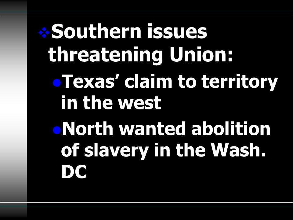  Southern issues threatening Union: l Texas' claim to territory in the west l North wanted abolition of slavery in the Wash.