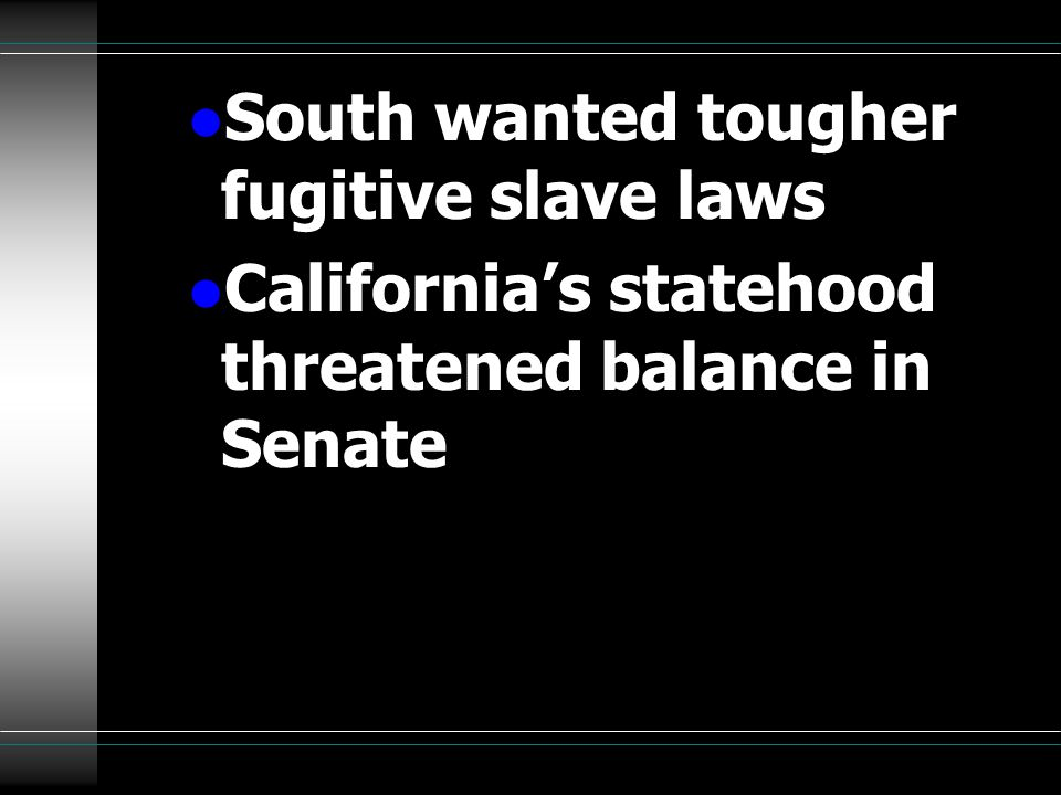 l South wanted tougher fugitive slave laws l California's statehood threatened balance in Senate