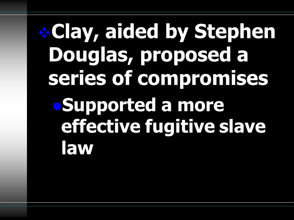  Clay, aided by Stephen Douglas, proposed a series of compromises l Supported a more effective fugitive slave law