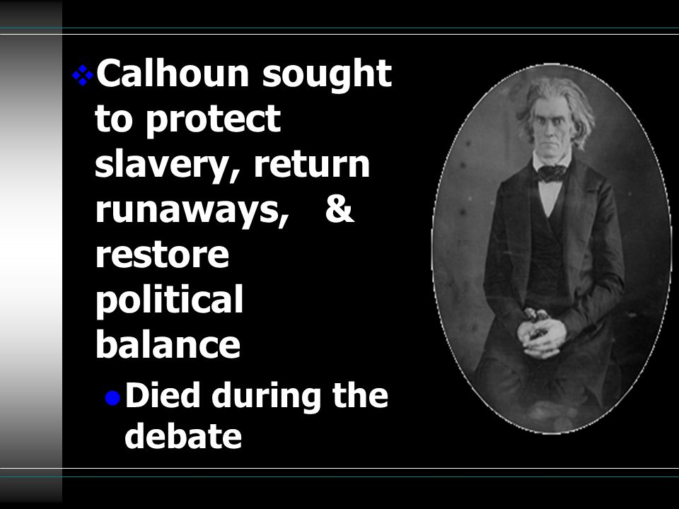  Calhoun sought to protect slavery, return runaways, & restore political balance l Died during the debate