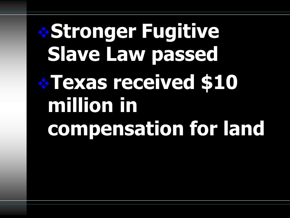  Stronger Fugitive Slave Law passed  Texas received $10 million in compensation for land