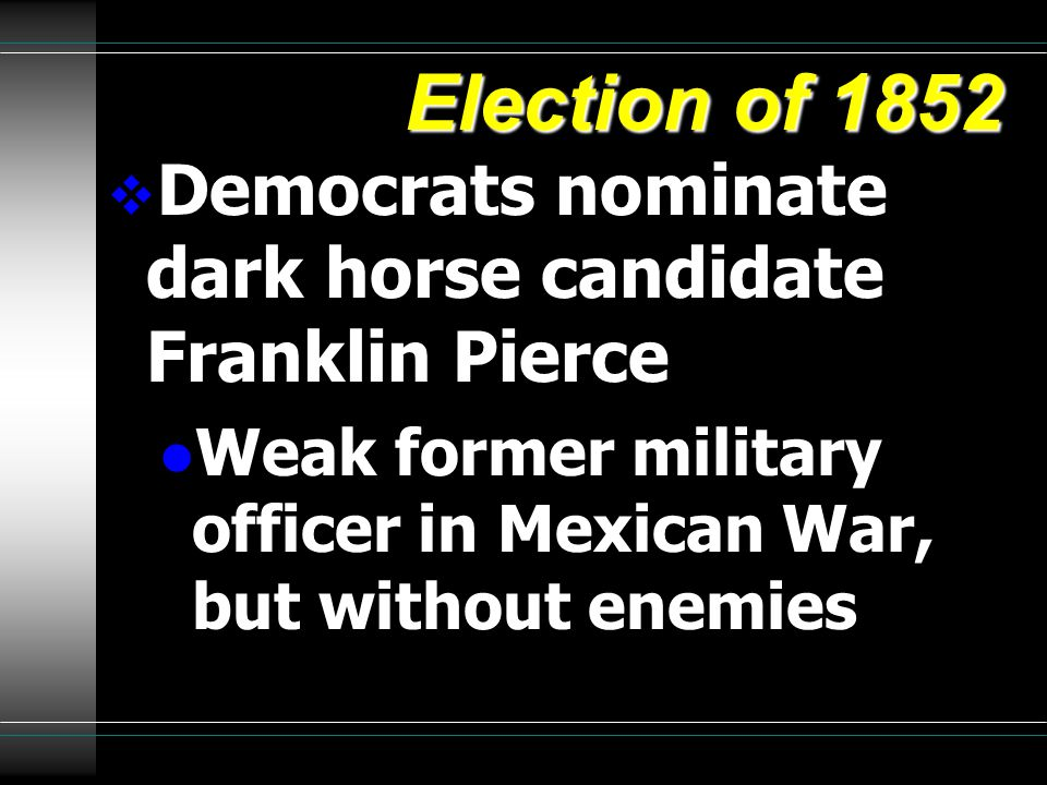 Election of 1852  Democrats nominate dark horse candidate Franklin Pierce l Weak former military officer in Mexican War, but without enemies