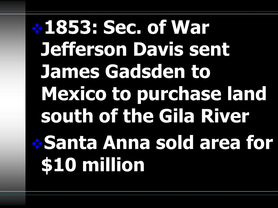 1853: Sec. of War Jefferson Davis sent James Gadsden to Mexico to purchase land south of the Gila River  Santa Anna sold area for $10 million