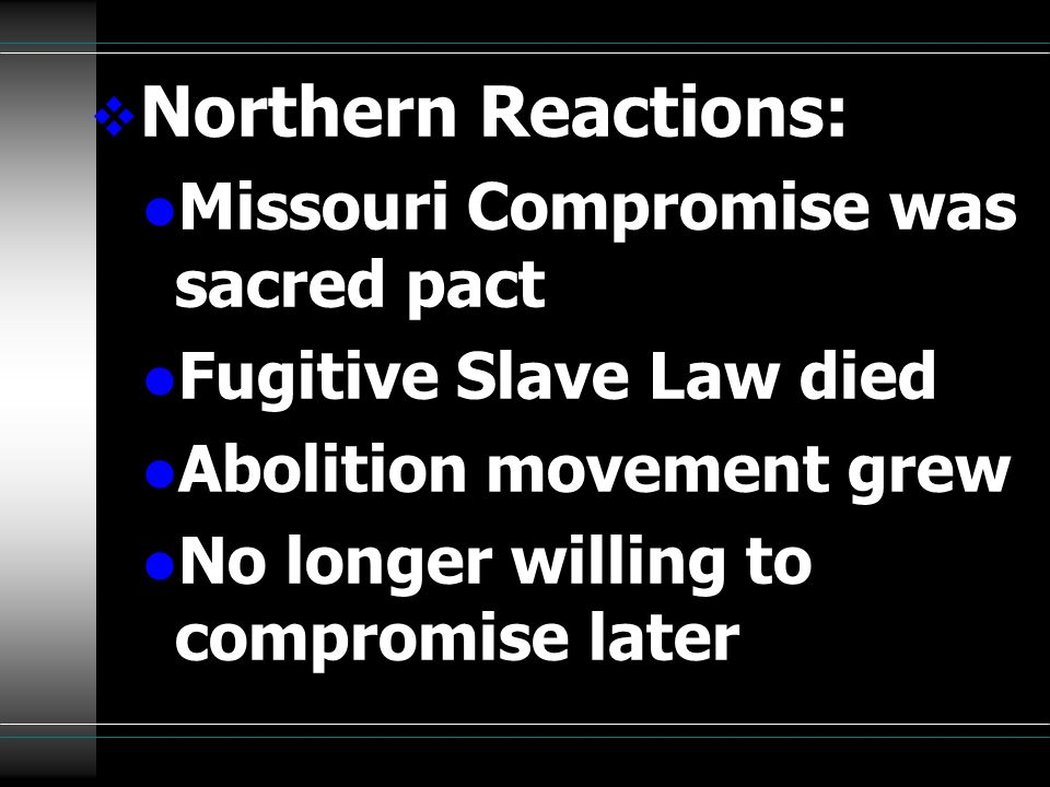  Northern Reactions: l Missouri Compromise was sacred pact l Fugitive Slave Law died l Abolition movement grew l No longer willing to compromise later