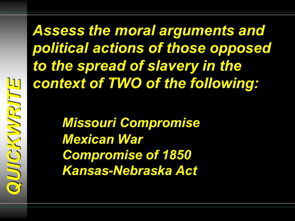 Assess the moral arguments and political actions of those opposed to the spread of slavery in the context of TWO of the following: Missouri Compromise Mexican War Compromise of 1850 Kansas-Nebraska Act QUICKWRITE