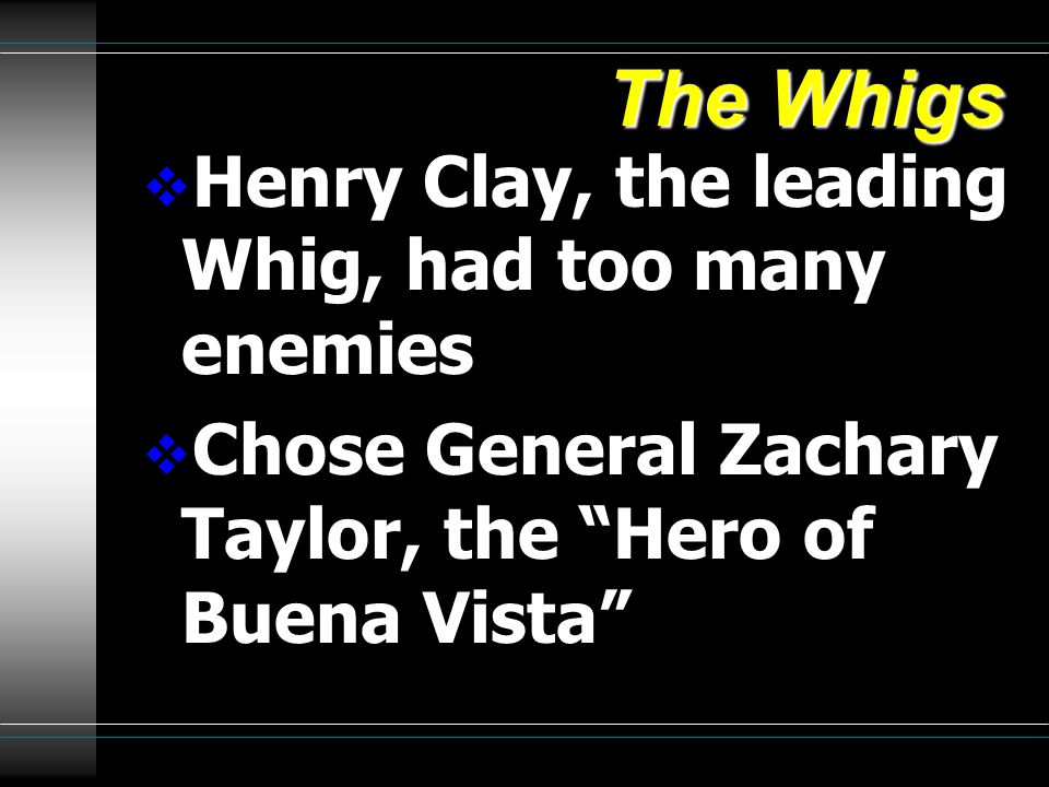 The Whigs  Henry Clay, the leading Whig, had too many enemies  Chose General Zachary Taylor, the Hero of Buena Vista