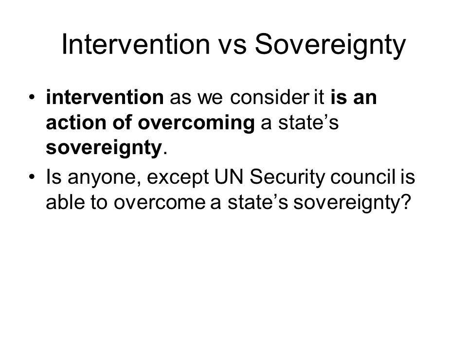 Intervention vs Sovereignty intervention as we consider it is an action of overcoming a state's sovereignty.