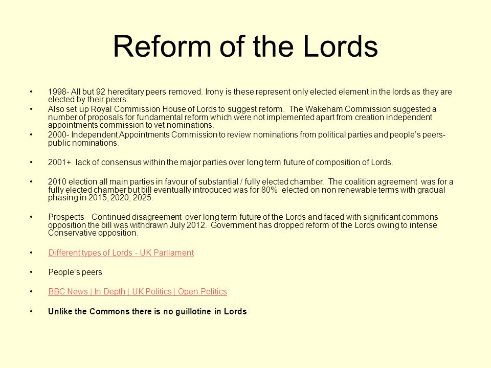 Reform of the Lords 1998- All but 92 hereditary peers removed. Irony is these represent only elected element in the lords as they are elected by their
