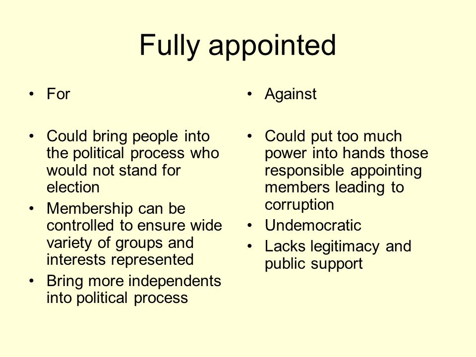 Fully appointed For Could bring people into the political process who would not stand for election Membership can be controlled to ensure wide variety
