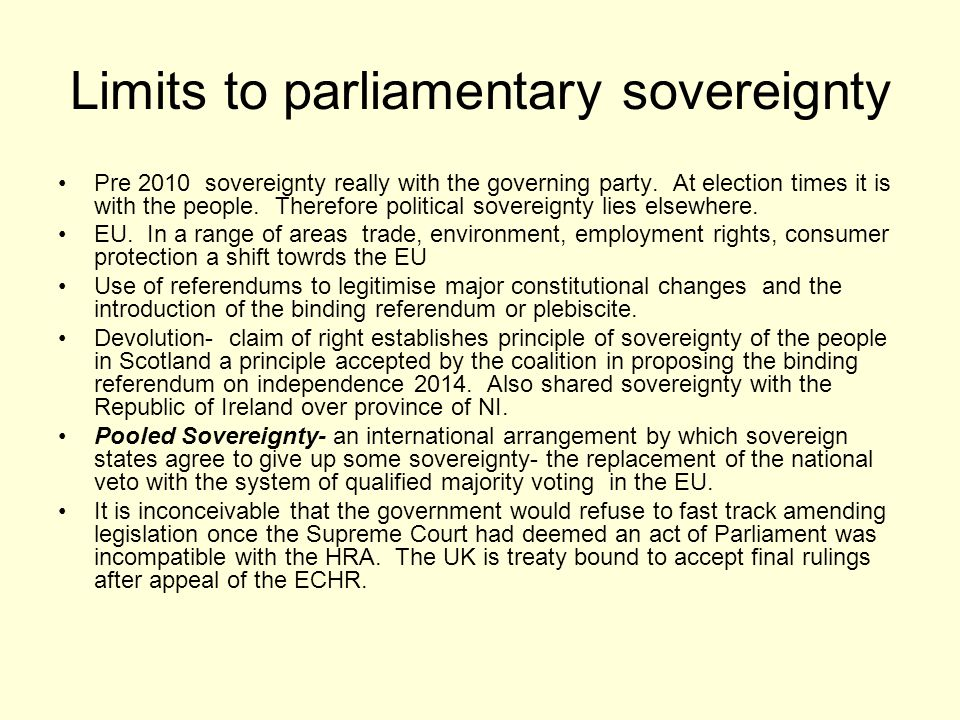 Limits to parliamentary sovereignty Pre 2010 sovereignty really with the governing party. At election times it is with the people. Therefore political