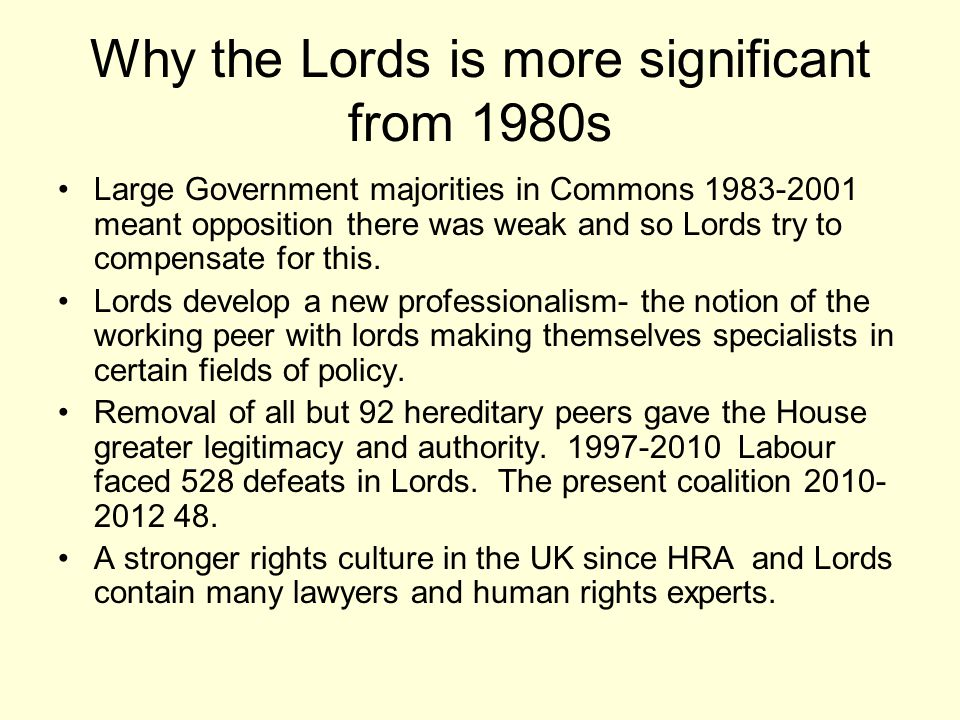 Why the Lords is more significant from 1980s Large Government majorities in Commons 1983-2001 meant opposition there was weak and so Lords try to comp