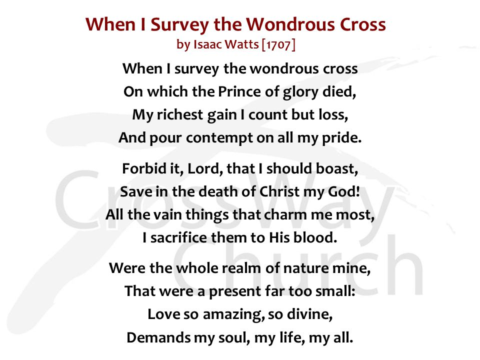 When I Survey the Wondrous Cross by Isaac Watts [1707] When I survey the wondrous cross On which the Prince of glory died, My richest gain I count but