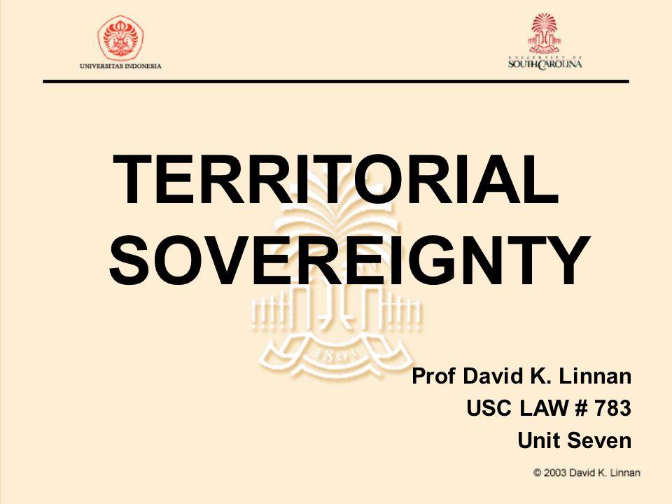 TERRITORIAL SOVEREIGNTY Prof David K. Linnan USC LAW # 783 Unit Seven
