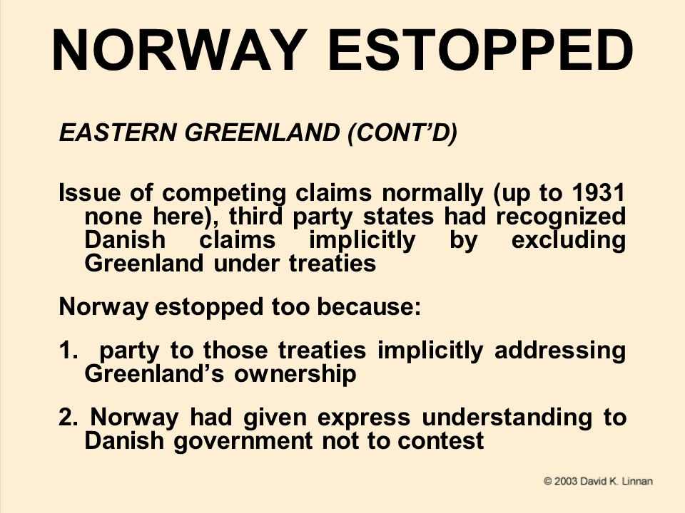 NORWAY ESTOPPED EASTERN GREENLAND (CONT'D) Issue of competing claims normally (up to 1931 none here), third party states had recognized Danish claims implicitly by excluding Greenland under treaties Norway estopped too because: 1.