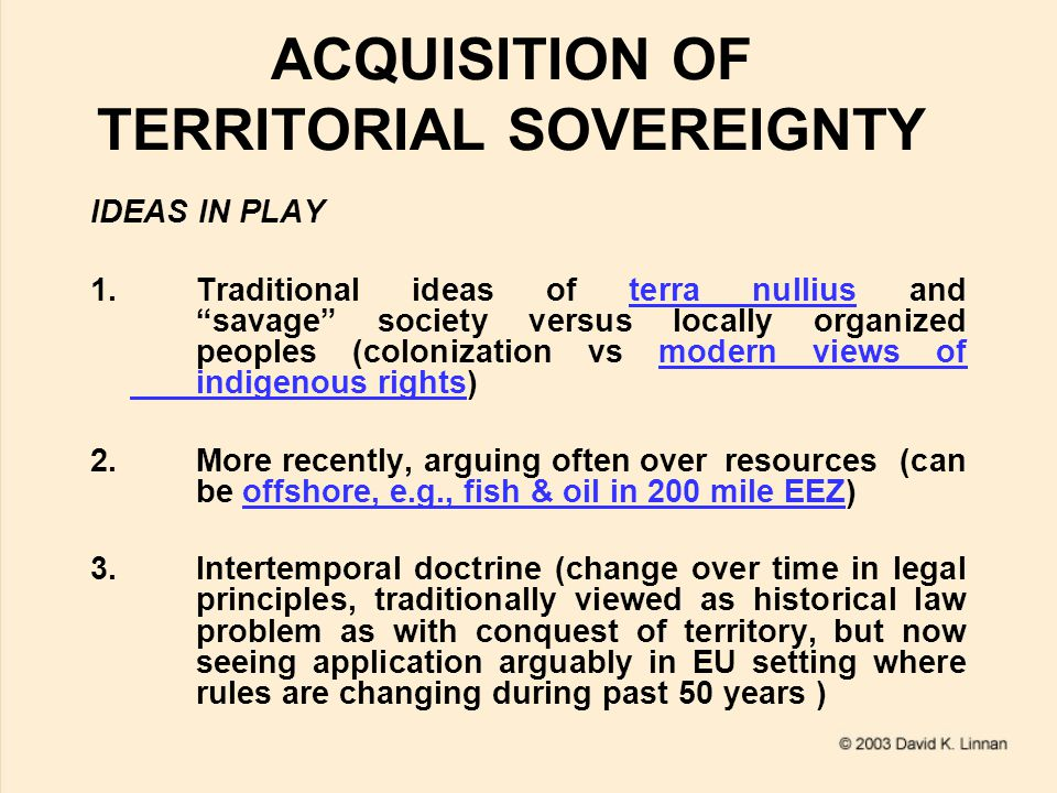 ACQUISITION OF TERRITORIAL SOVEREIGNTY IDEAS IN PLAY 1.Traditional ideas of terra nullius and savage society versus locally organized peoples (colonization vs modern views of indigenous rights)terra nulliusmodern views of indigenous rights 2.More recently, arguing often over resources (can be offshore, e.g., fish & oil in 200 mile EEZ)offshore, e.g., fish & oil in 200 mile EEZ 3.Intertemporal doctrine (change over time in legal principles, traditionally viewed as historical law problem as with conquest of territory, but now seeing application arguably in EU setting where rules are changing during past 50 years )