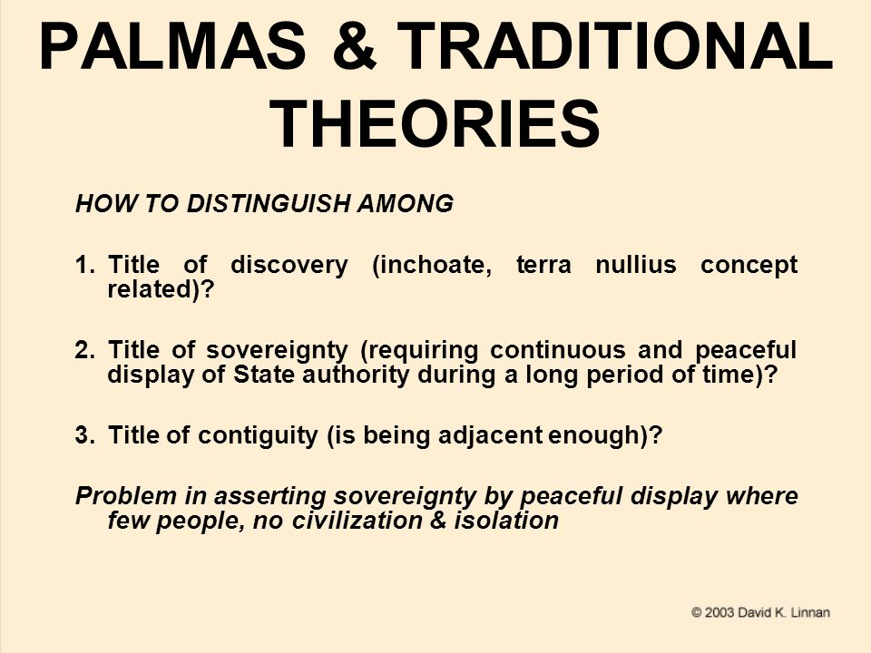PALMAS & TRADITIONAL THEORIES HOW TO DISTINGUISH AMONG 1.Title of discovery (inchoate, terra nullius concept related)? 2.Title of sovereignty (requiri