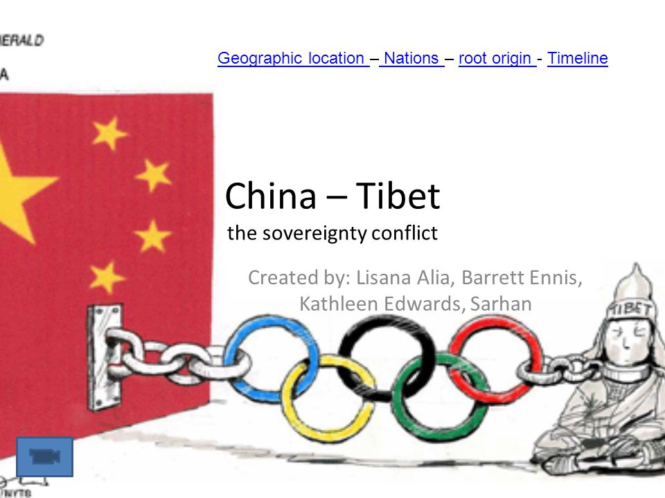 China – Tibet the sovereignty conflict Created by: Lisana Alia, Barrett Ennis, Kathleen Edwards, Sarhan Geographic location Geographic location – Nations – root origin - Timeline Nations root origin Timeline